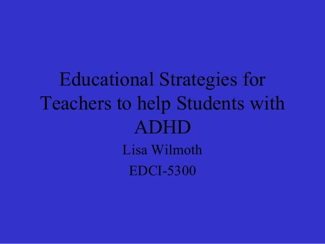 Educational Strategies forTeachers to help Students withADHDLisa WilmothEDCI-5300