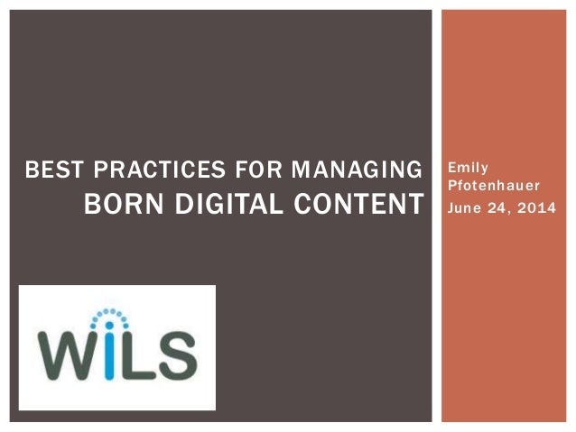 Emily Pfotenhauer June 24, 2014 BEST PRACTICES FOR MANAGING BORN DIGITAL CONTENT