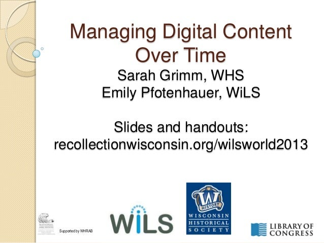 Managing Digital Content Over Time Sarah Grimm, WHS Emily Pfotenhauer, WiLS Slides and handouts: recollectionwisconsin.org...