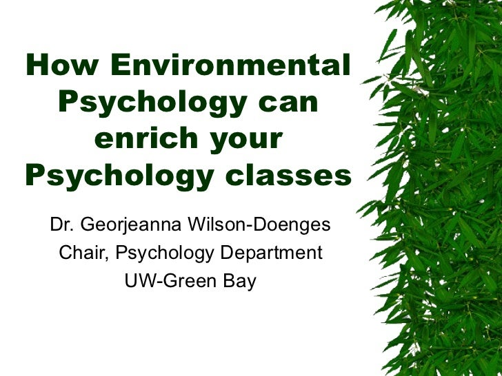 How Environmental Psychology can enrich your Psychology classes Dr. Georjeanna Wilson-Doenges Chair, Psychology Department...