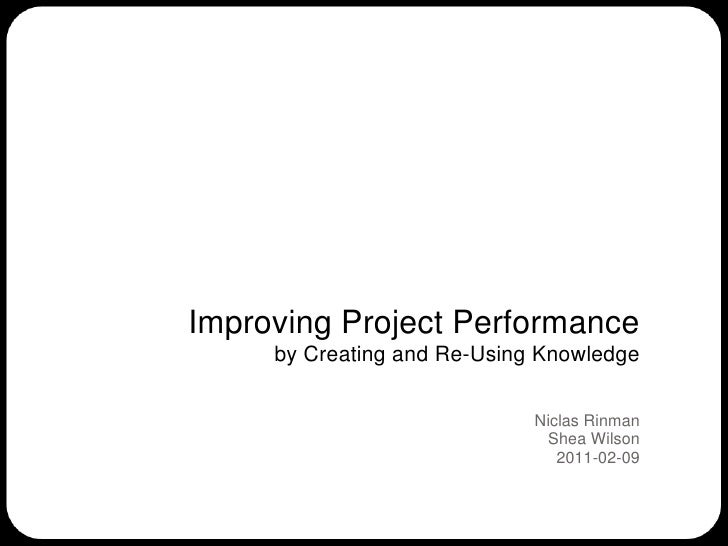 Improving Project Performanceby Creating and Re-Using Knowledge<br />Niclas RinmanShea Wilson<br />2011-02-09<br />