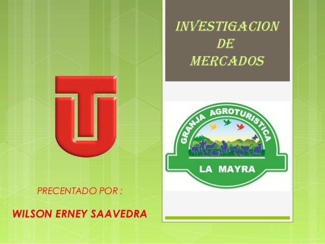 INVESTIGACION DE MERCADOS  PRECENTADO POR :  WILSON ERNEY SAAVEDRA