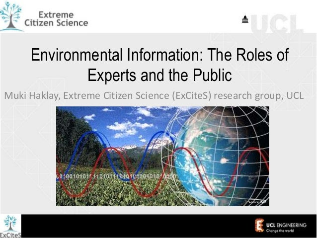 Environmental Information: The Roles of Experts and the Public Muki Haklay, Extreme Citizen Science (ExCiteS) research gro...