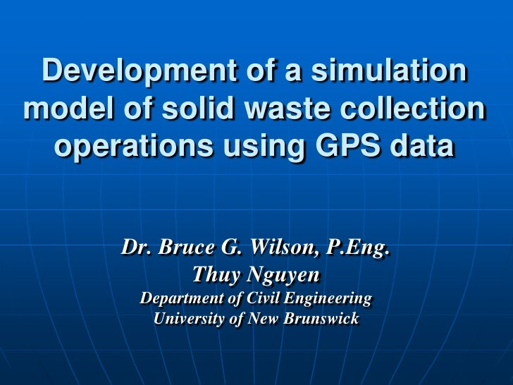 Development of a simulation model of solid waste collection   operations using GPS data         Dr. Bruce G. Wilson, P.Eng...