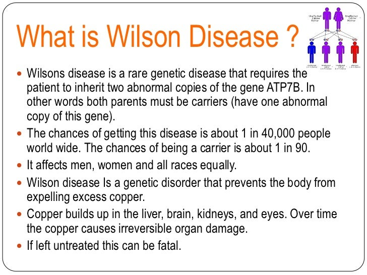 the causes symptoms and treatment of wilsons disease Wilson disease is a rare genetic disorder characterized by excess copper stored in various body tissues, particularly the liver, brain, and corneas of the eyes the disease is progressive and, if left untreated, it may cause liver (hepatic) disease, central nervous system dysfunction, and death.