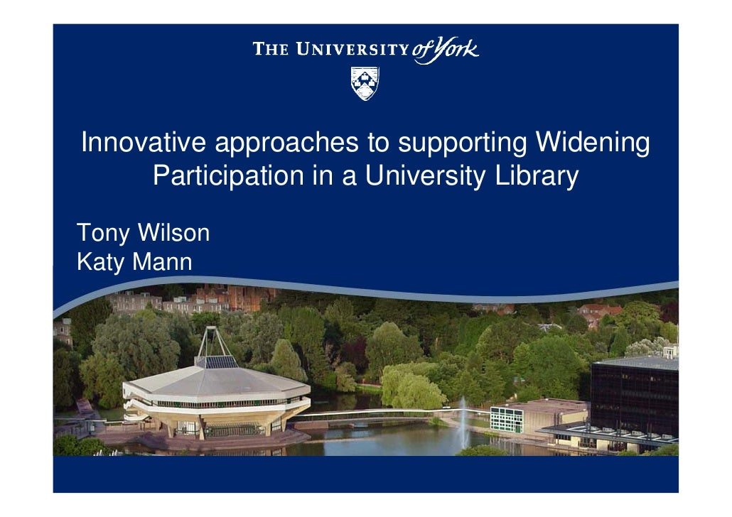 Innovative approaches to supporting Widening     Participation in a University LibraryTony WilsonKaty Mann