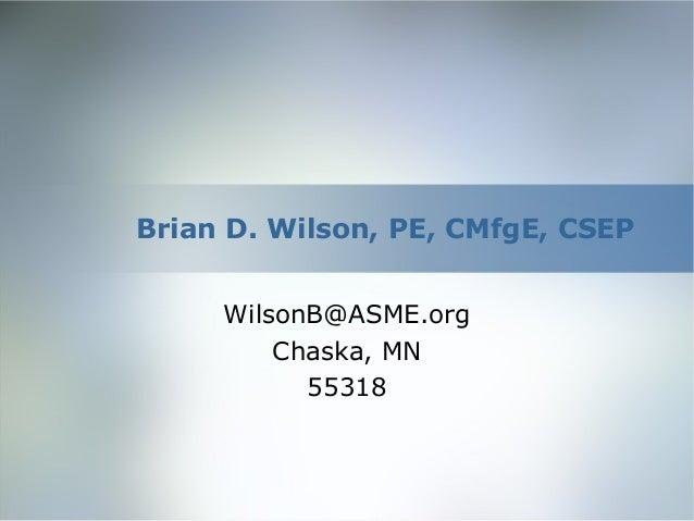 Brian D. Wilson, PE, CMfgE, CSEPWilsonB@ASME.orgChaska, MN55318