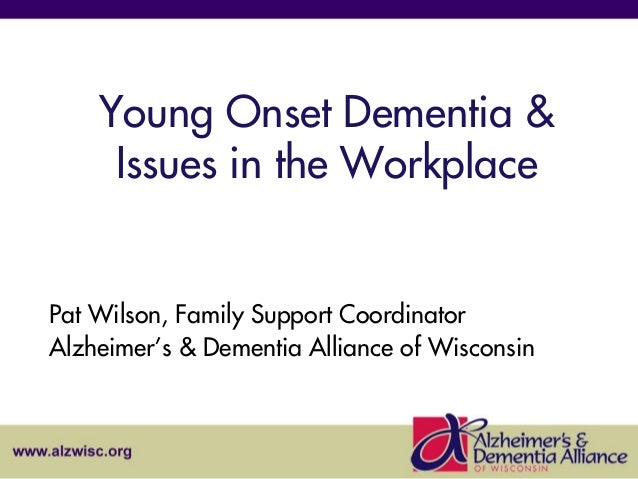 Young Onset Dementia & Issues in the Workplace  Pat Wilson, Family Support Coordinator Alzheimer's & Dementia Alliance of ...