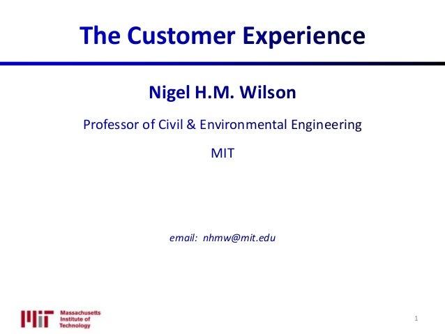 The Customer Experience Nigel H.M. Wilson Professor of Civil & Environmental Engineering MIT email: nhmw@mit.edu 1