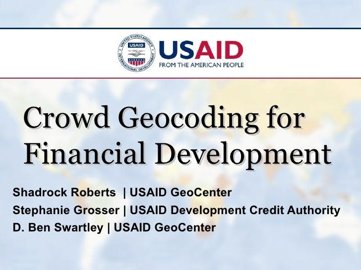 Crowd Geocoding for Financial DevelopmentShadrock Roberts | USAID GeoCenterStephanie Grosser | USAID Development Credit Au...