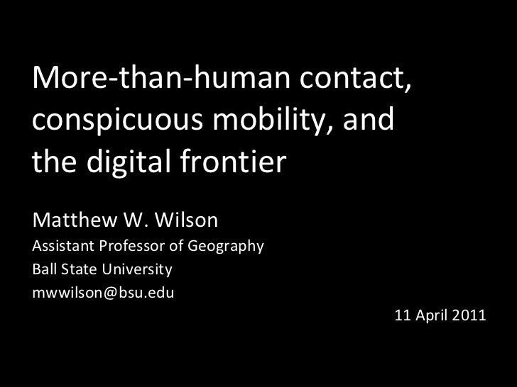 More-than-human contact,  conspicuous mobility, and  the digital frontier Matthew W. Wilson Assistant Professor of Geograp...