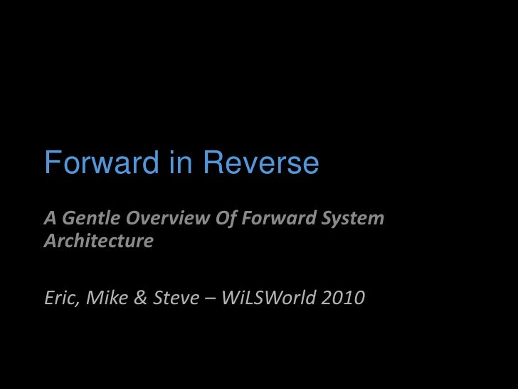 Forward in Reverse<br />A Gentle Overview Of Forward System Architecture<br />Eric, Mike & Steve – WiLSWorld 2010<br />