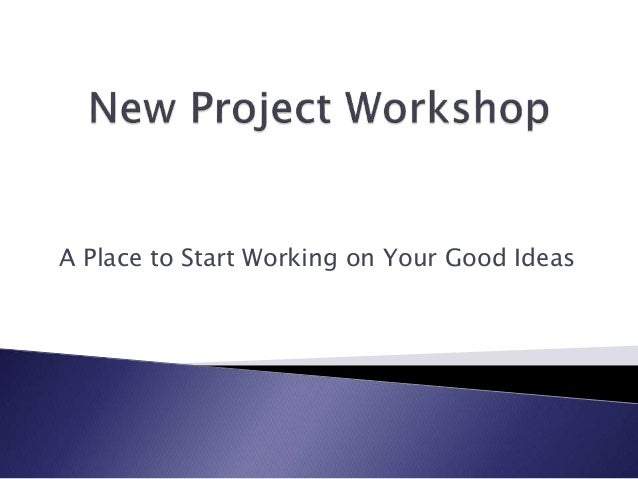 New Project Workshop:  A Place to Start Working on Your Good Ideas