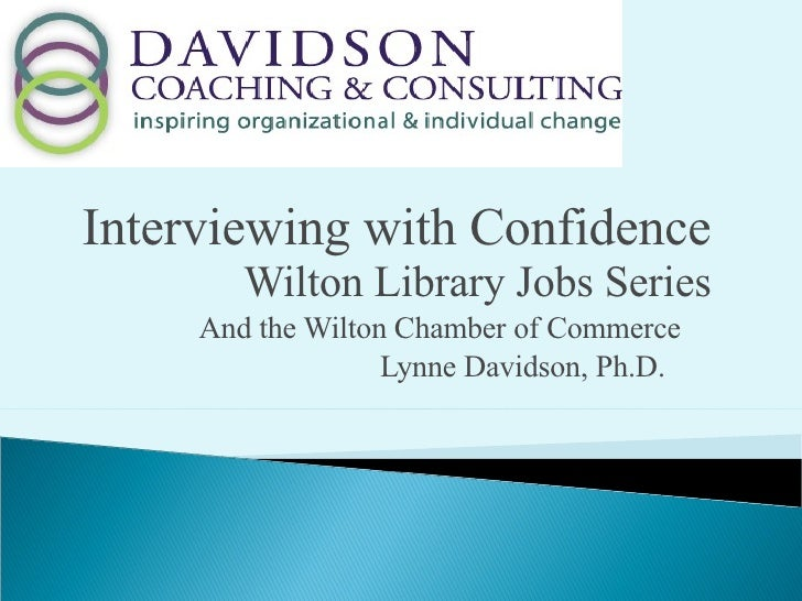 Interviewing with Confidence  Wilton Library Jobs Series And the Wilton Chamber of Commerce  Lynne Davidson, Ph.D.