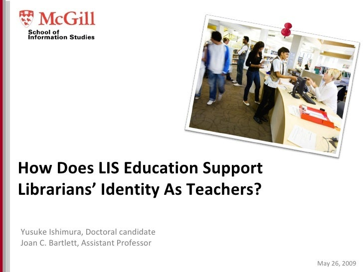 May 26, 2009 How Does LIS Education Support Librarians' Identity As Teachers? Yusuke Ishimura, Doctoral candidate Joan C. ...