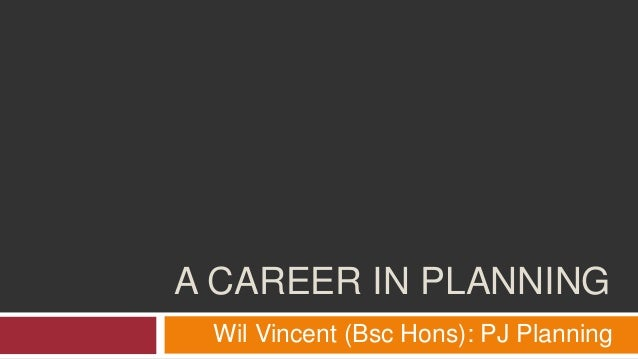 A CAREER IN PLANNING Wil Vincent (Bsc Hons): PJ Planning