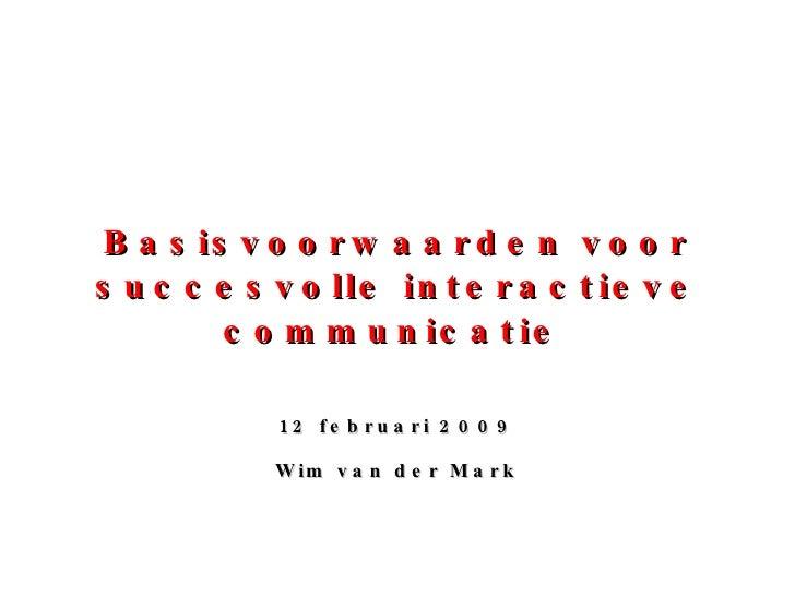 Basisvoorwaarden voor succesvolle interactieve communicatie   12 februari 2009 Wim van der Mark