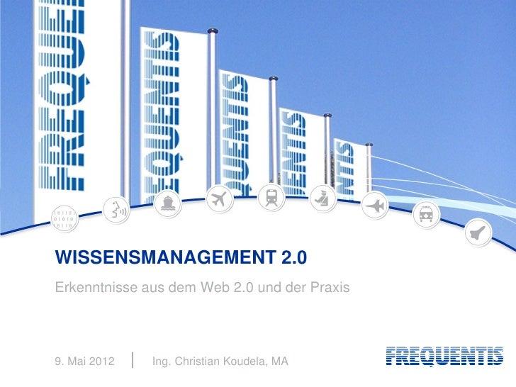 WISSENSMANAGEMENT 2.0Erkenntnisse aus dem Web 2.0 und der Praxis9. Mai 2012   Ing. Christian Koudela, MA