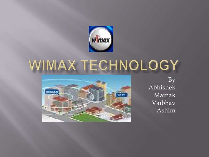 WiMAX TECHNOLOGY<br />By<br />Abhishek<br />Mainak<br />Vaibhav<br />Ashim<br />