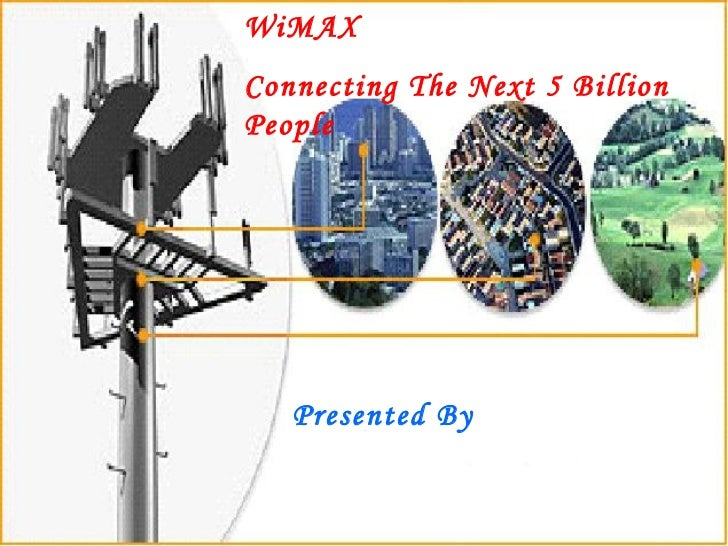 WiMAX  Connecting The Next 5 Billion People Presented By