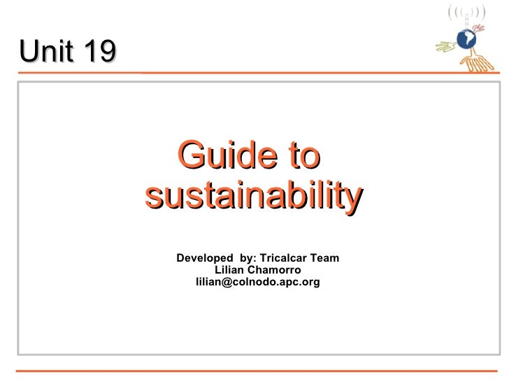Guide to  sustainability <ul><ul><li>Developed  by: Tricalcar Team </li></ul></ul><ul><ul><li>Lilian Chamorro </li></ul></...