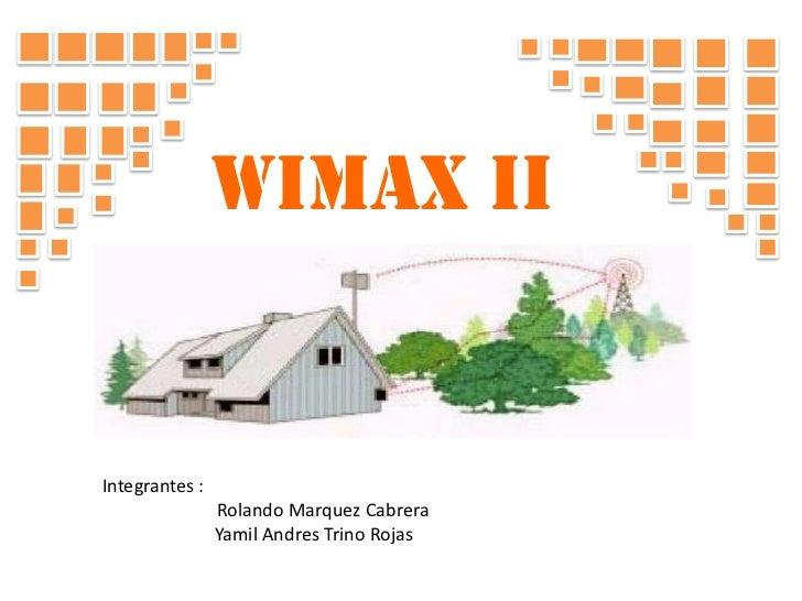WIMAX ii<br />Integrantes :<br />                        Rolando Marquez Cabrera <br />YamilAndres Trino Rojas <br />