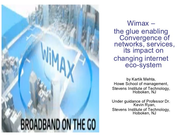 <ul><li>Wimax – </li></ul><ul><li>the glue enabling Convergence of networks, services, its impact on  </li></ul><ul><li>ch...