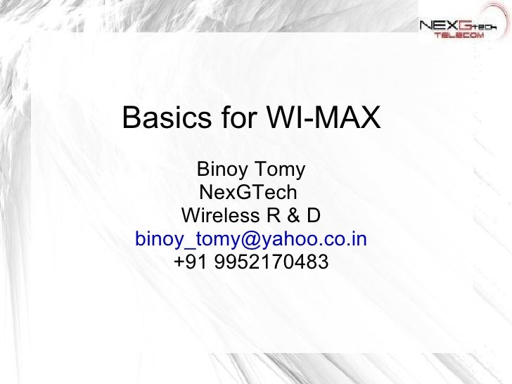 Basics for WI-MAX Binoy Tomy NexGTech  Wireless R & D [email_address] +91 9952170483