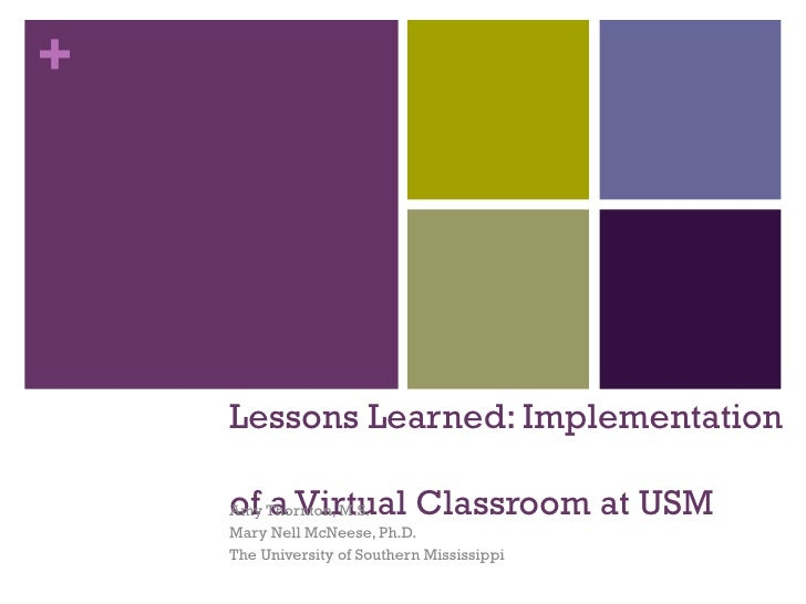 Lessons Learned: Implementation  of a Virtual Classroom at USM Amy Thornton, M.S. Mary Nell McNeese, Ph.D. The University ...