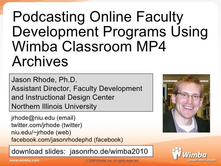 <ul><li>Podcasting Online Faculty Development Programs Using Wimba Classroom MP4 Archives </li></ul>Jason Rhode, Ph.D. Ass...