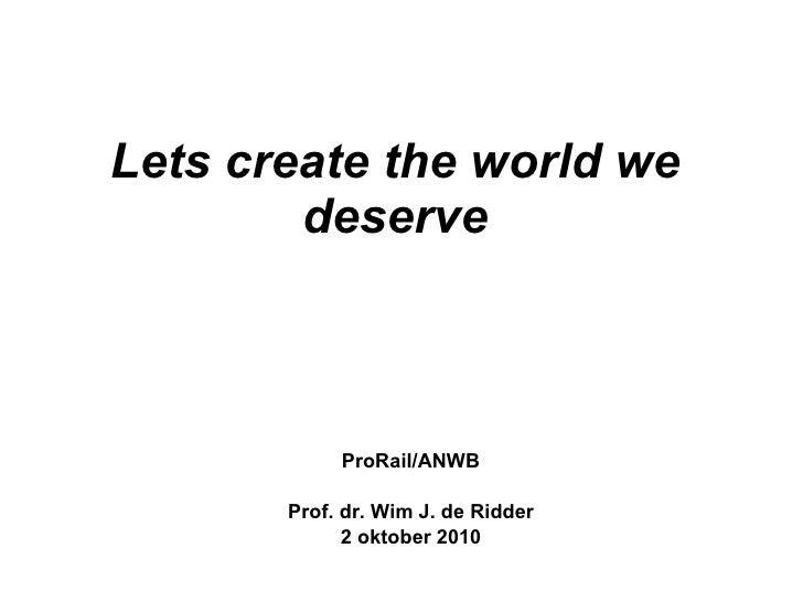 Lets create the world we deserve ProRail/ANWB Prof. dr. Wim J. de Ridder 2 oktober 2010