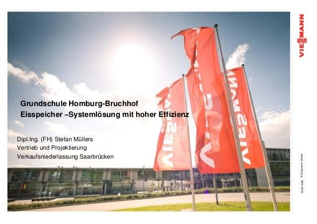 Grundschule Homburg-Bruchhof Eisspeicher –Systemlösung mit hoher EffizienzDipl.Ing. (FH) Stefan MüllersVertrieb und Projek...