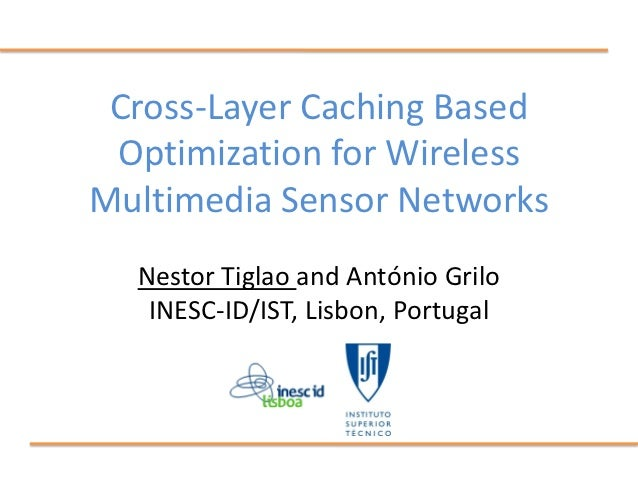 Cross-Layer Caching Based Optimization for WirelessMultimedia Sensor Networks  Nestor Tiglao and António Grilo   INESC-ID/...