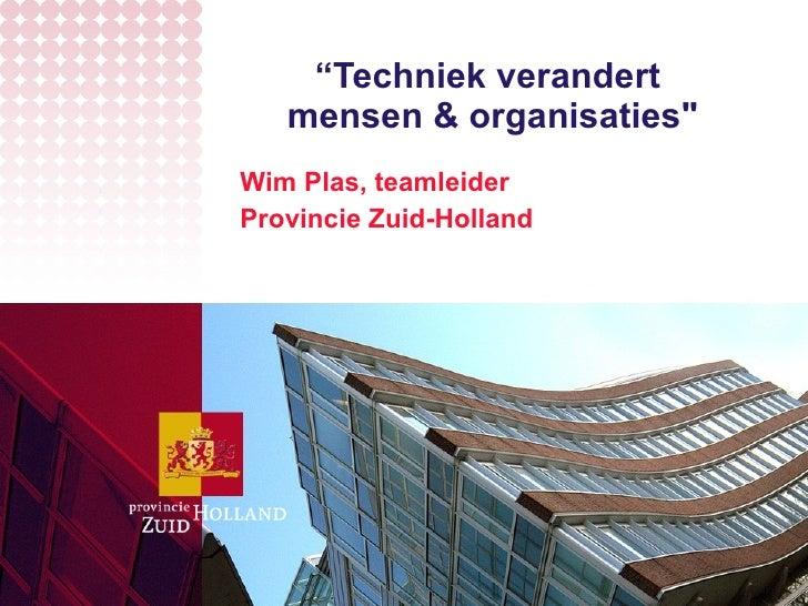 """ Techniek verandert  mensen & organisaties"" Wim Plas, teamleider  Provincie Zuid-Holland"