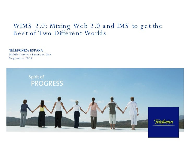 WIMS 2.0: Mixing Web 2.0 and IMS to get the Best of Two Different Worlds TELEFONICA ESPAÑA Mobile Services Business Unit  ...