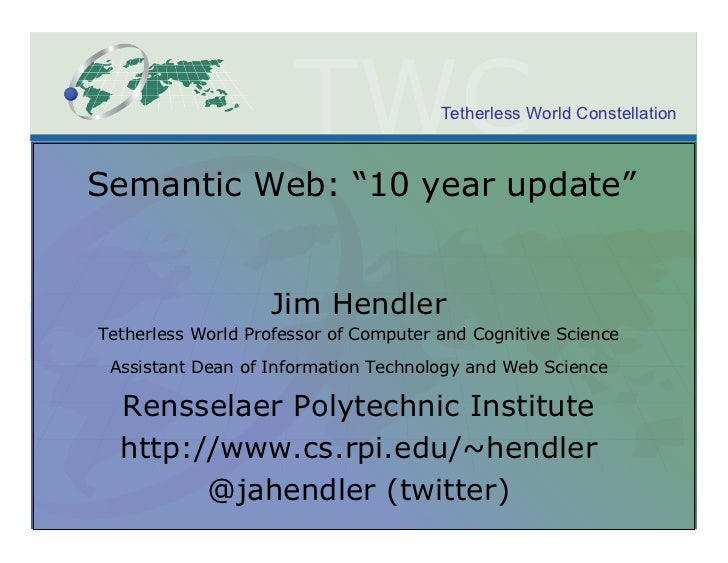 "Tetherless World ConstellationSemantic Web: ""10 year update""                   Jim HendlerTetherless World Professor of Co..."