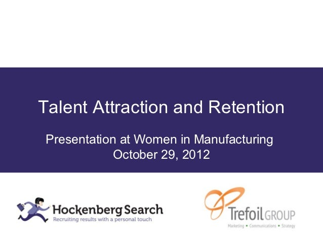 Talent Attraction and RetentionPresentation at Women in Manufacturing            October 29, 2012