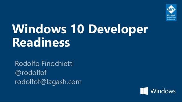 Windows 10 Developer Readiness Rodolfo Finochietti @rodolfof rodolfof@lagash.com