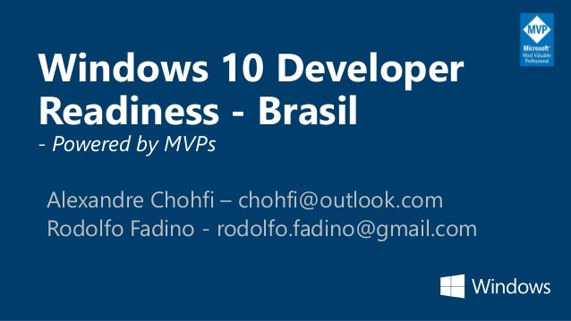 Windows 10 Developer Readiness - Brasil - Powered by MVPs Alexandre Chohfi – chohfi@outlook.com Rodolfo Fadino - rodolfo.f...
