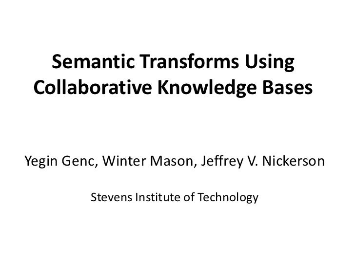 Semantic Transforms Using Collaborative Knowledge BasesYegin Genc, Winter Mason, Jeffrey V. Nickerson          Stevens Ins...