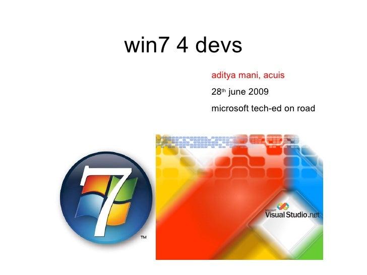 win7 4 devs aditya mani, acuis 28 th  june 2009 microsoft tech-ed on road