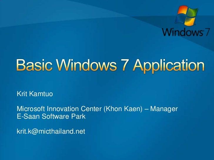 Basic Windows 7 Application <br />     Krit Kamtuo     Microsoft Innovation Center (KhonKaen) – Manager     E-Saan Softwar...