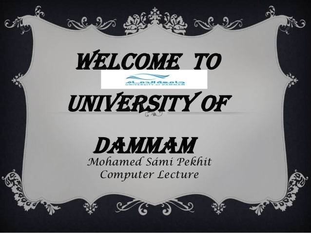 Welcome to University Of Dammam Mohamed Sámi Pekhit Computer Lecture