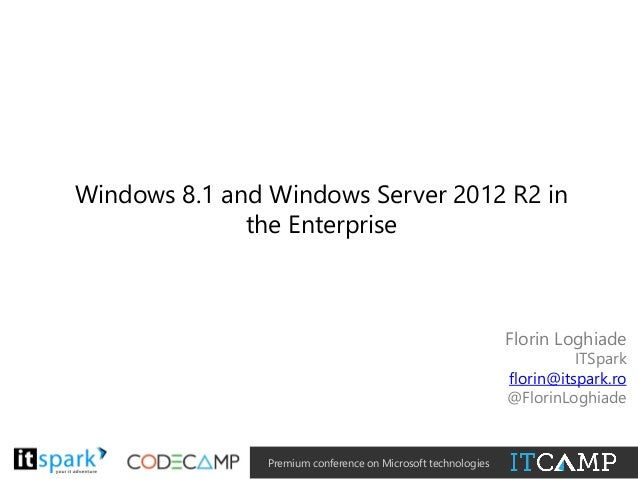 Windows 8.1 and Windows Server 2012 R2 in the Enterprise  Florin Loghiade  ITSpark florin@itspark.ro @FlorinLoghiade  @  #...
