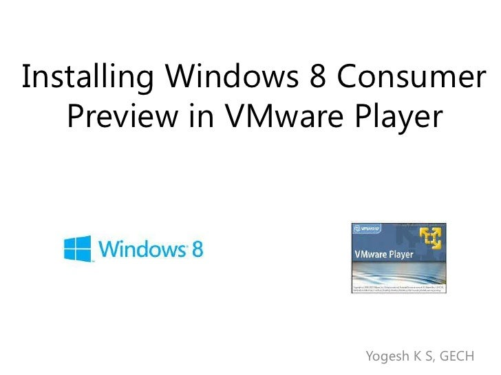 Installing Windows 8 Consumer   Preview in VMware Player                     Yogesh K S, GECH