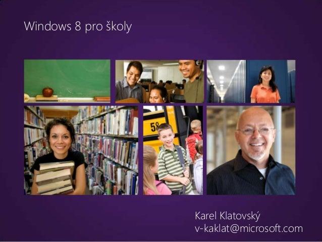 Windows 8 pro školy                      Karel Klatovský                      v-kaklat@microsoft.com