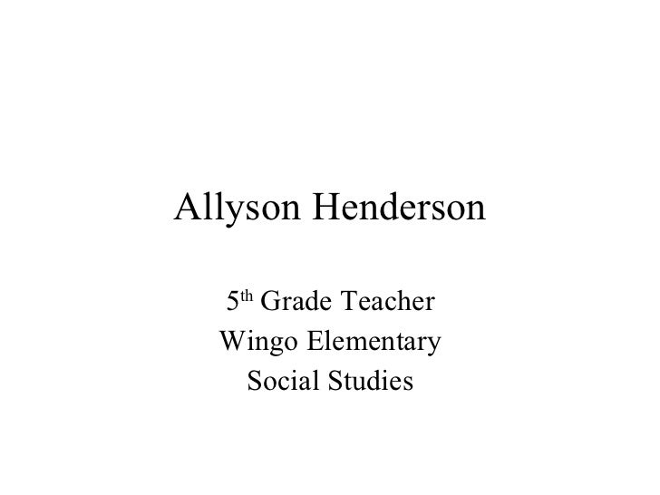 Allyson Henderson 5 th  Grade Teacher Wingo Elementary Social Studies