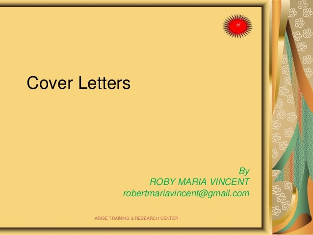 Cover Letters By ROBY MARIA VINCENT robertmariavincent@gmail.com ARISE TRAINING & RESEARCH CENTER