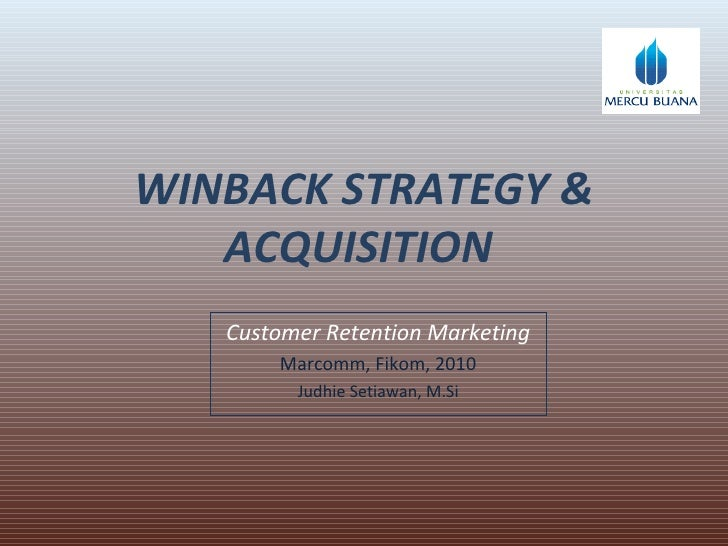WINBACK STRATEGY & ACQUISITION  Customer Retention Marketing Marcomm, Fikom, 2010 Judhie Setiawan, M.Si