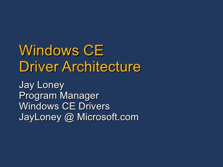 Windows CE Driver Architecture Jay Loney Program Manager Windows CE Drivers JayLoney @ Microsoft.com